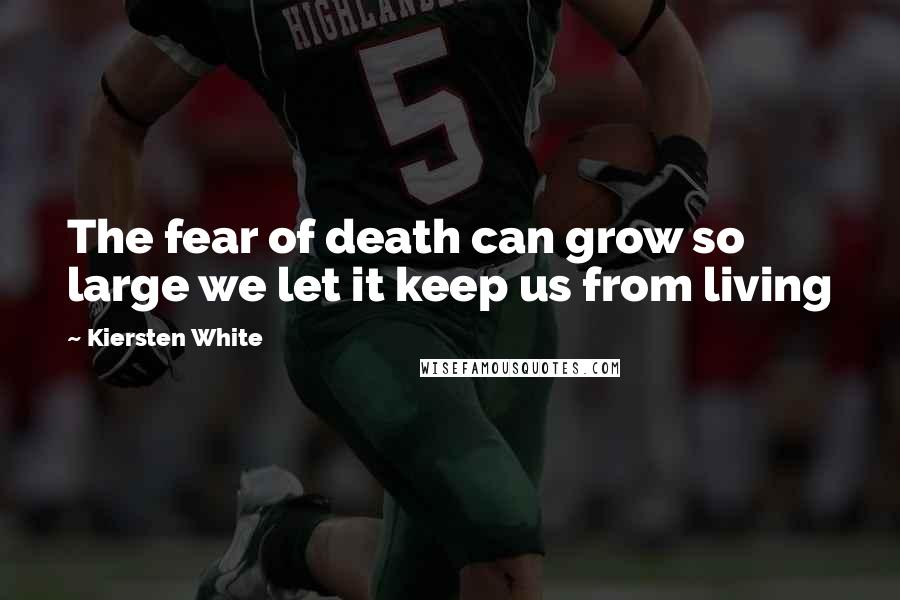 Kiersten White quotes: The fear of death can grow so large we let it keep us from living