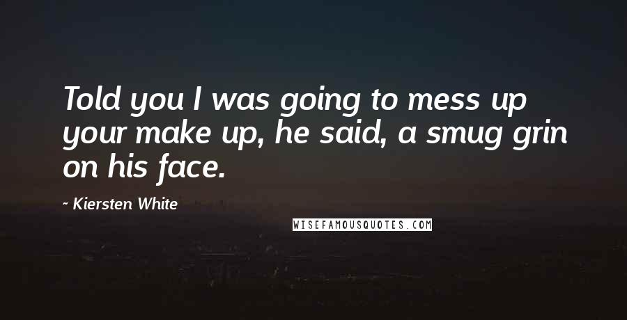 Kiersten White quotes: Told you I was going to mess up your make up, he said, a smug grin on his face.