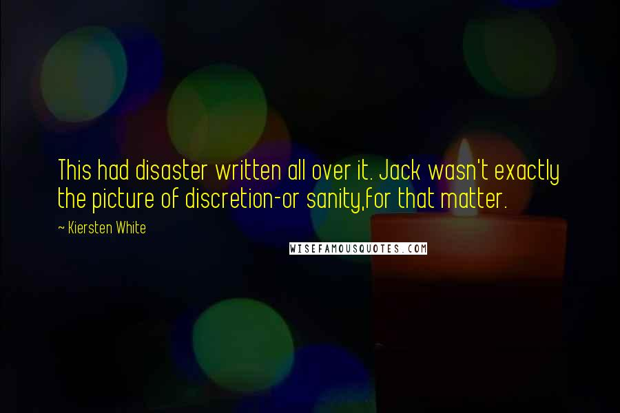 Kiersten White quotes: This had disaster written all over it. Jack wasn't exactly the picture of discretion-or sanity,for that matter.