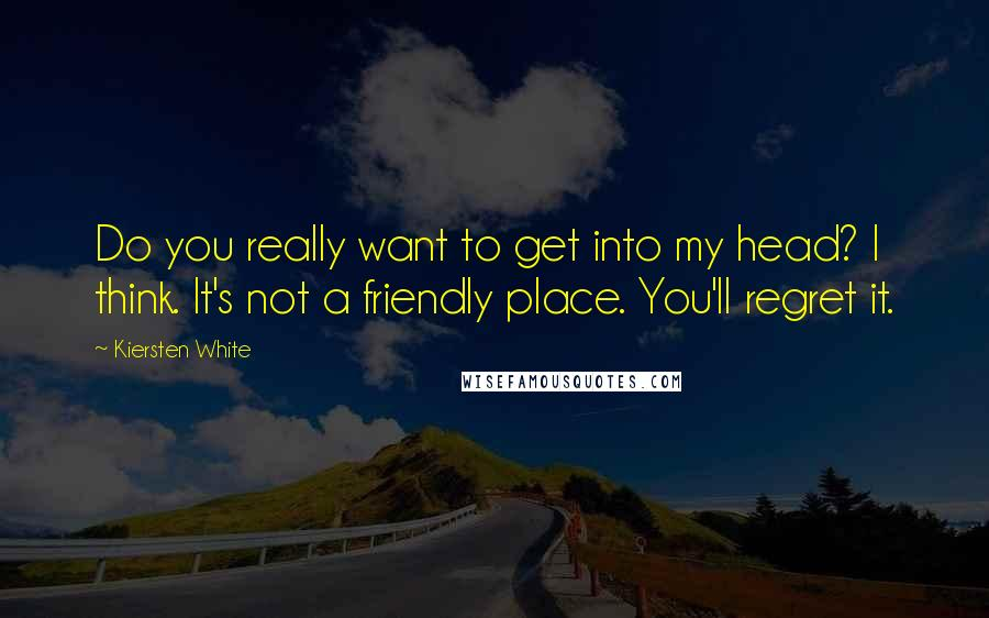 Kiersten White quotes: Do you really want to get into my head? I think. It's not a friendly place. You'll regret it.