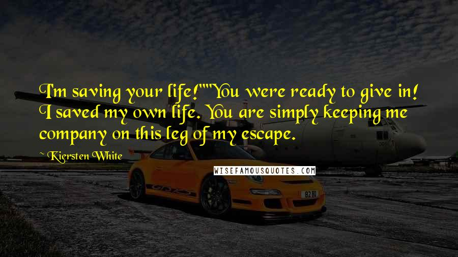 """Kiersten White quotes: I'm saving your life!""""""""You were ready to give in! I saved my own life. You are simply keeping me company on this leg of my escape."""