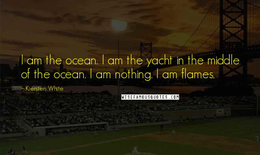 Kiersten White quotes: I am the ocean. I am the yacht in the middle of the ocean. I am nothing. I am flames.