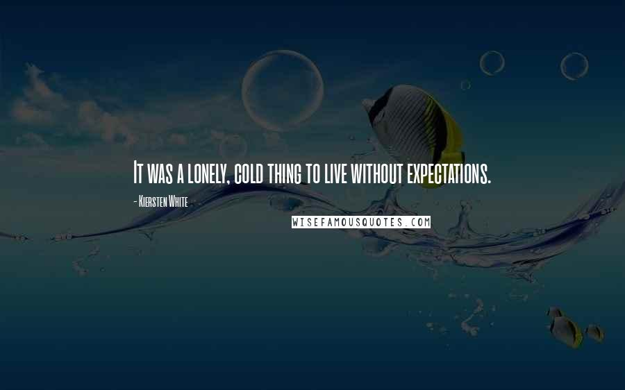 Kiersten White quotes: It was a lonely, cold thing to live without expectations.