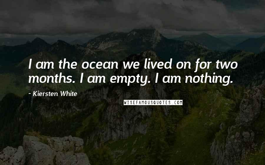 Kiersten White quotes: I am the ocean we lived on for two months. I am empty. I am nothing.