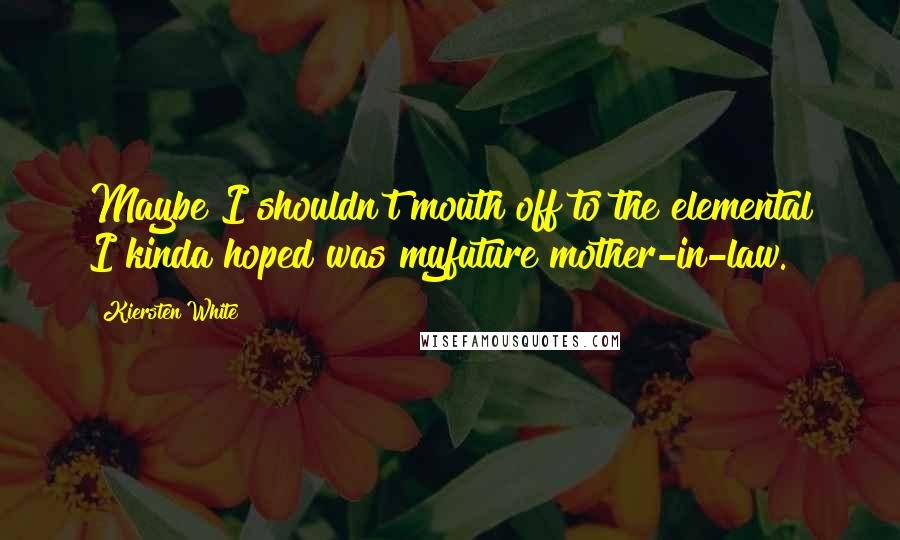 Kiersten White quotes: Maybe I shouldn't mouth off to the elemental I kinda hoped was myfuture mother-in-law.