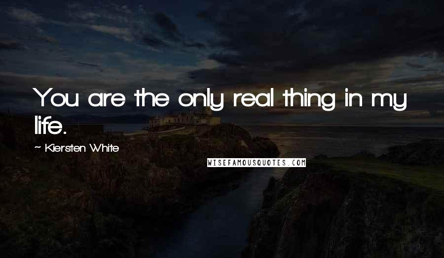 Kiersten White quotes: You are the only real thing in my life.