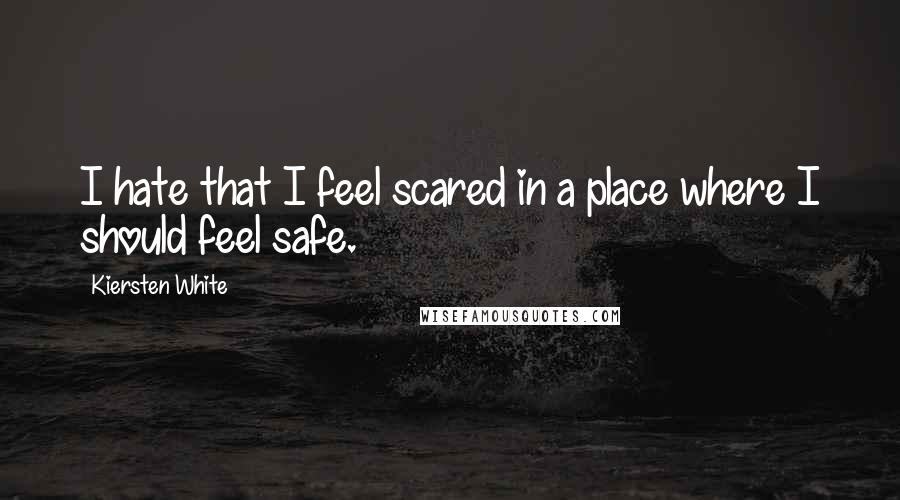 Kiersten White quotes: I hate that I feel scared in a place where I should feel safe.
