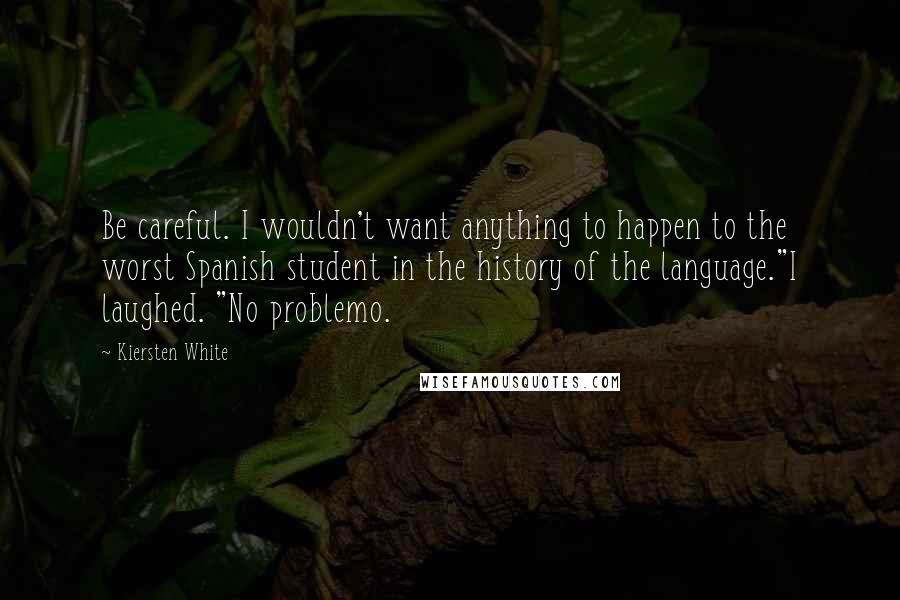 """Kiersten White quotes: Be careful. I wouldn't want anything to happen to the worst Spanish student in the history of the language.""""I laughed. """"No problemo."""