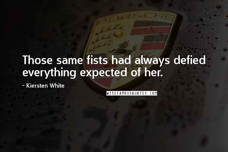 Kiersten White quotes: Those same fists had always defied everything expected of her.