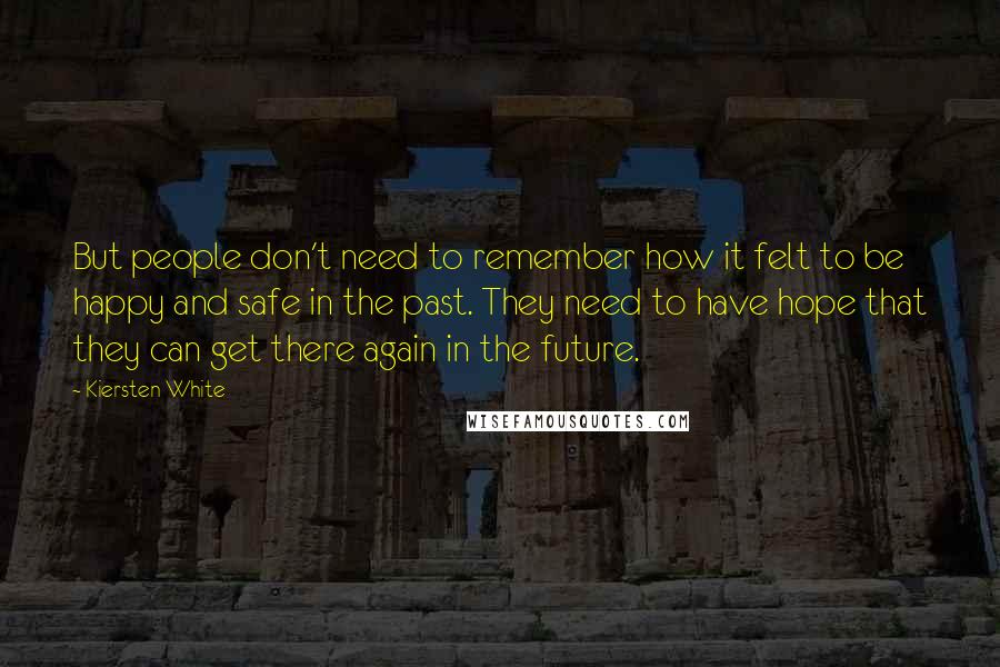Kiersten White quotes: But people don't need to remember how it felt to be happy and safe in the past. They need to have hope that they can get there again in the