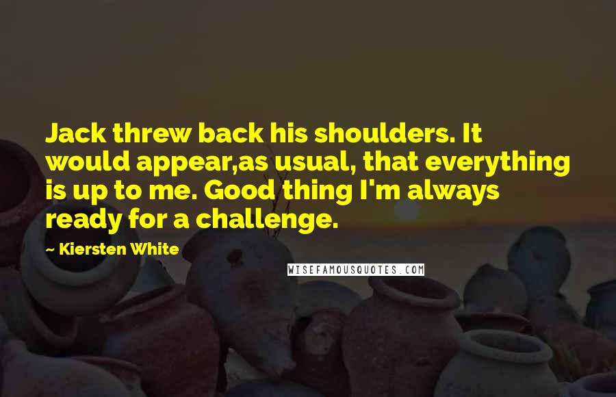 Kiersten White quotes: Jack threw back his shoulders. It would appear,as usual, that everything is up to me. Good thing I'm always ready for a challenge.