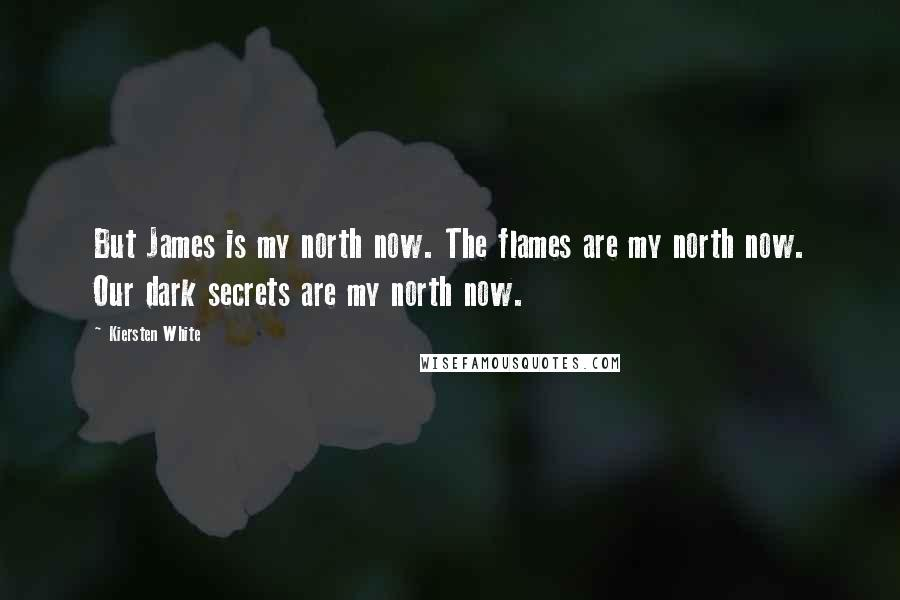 Kiersten White quotes: But James is my north now. The flames are my north now. Our dark secrets are my north now.