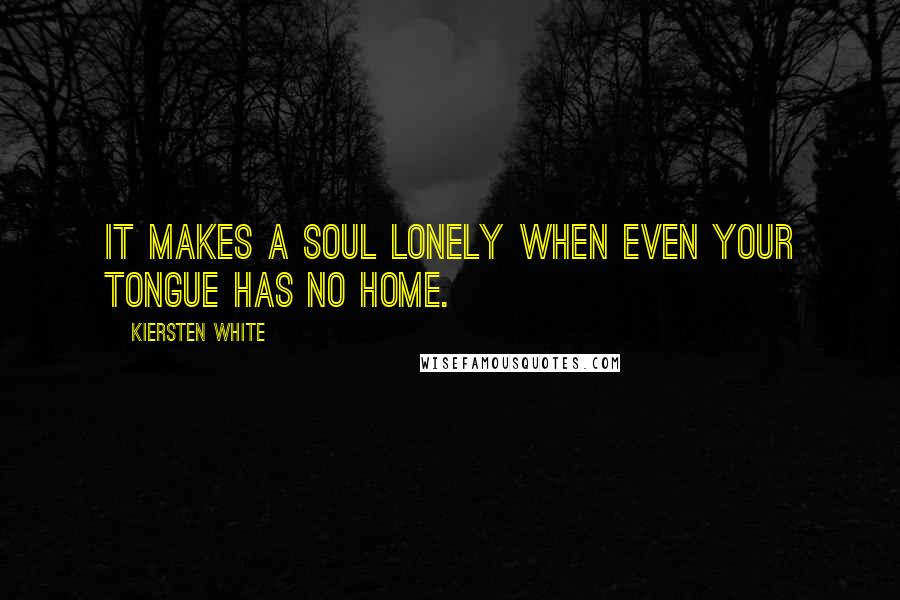 Kiersten White quotes: It makes a soul lonely when even your tongue has no home.