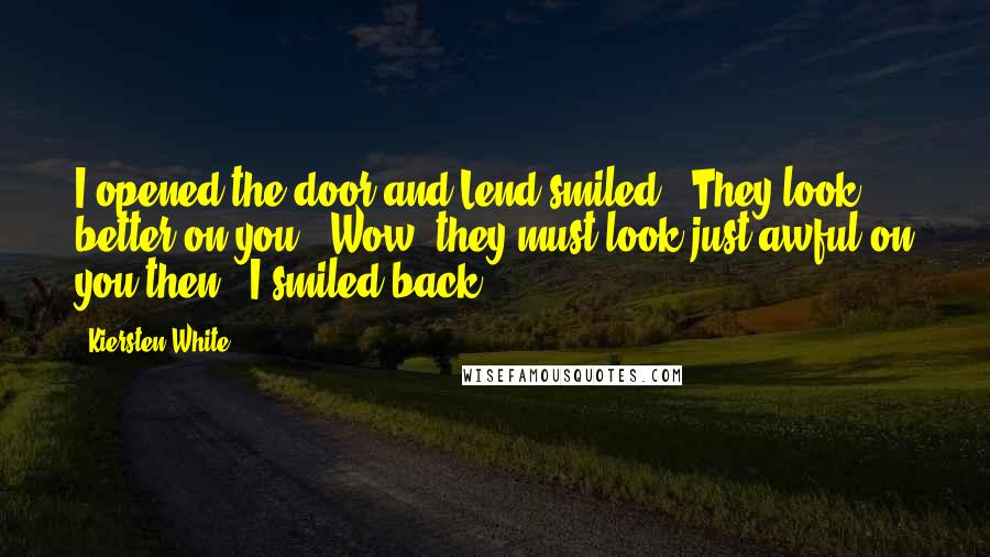 Kiersten White quotes: I opened the door and Lend smiled. 'They look better on you.''Wow, they must look just awful on you then.' I smiled back.