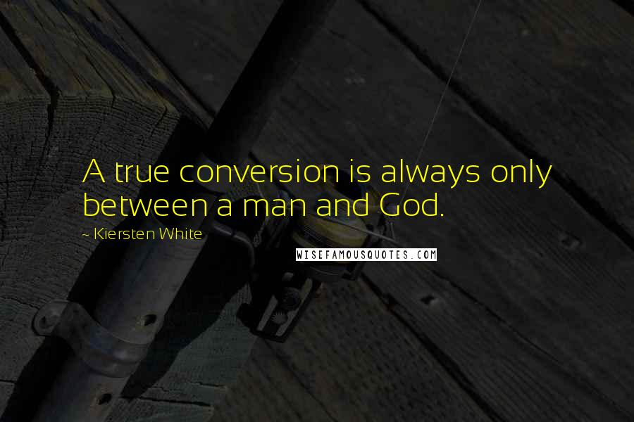 Kiersten White quotes: A true conversion is always only between a man and God.
