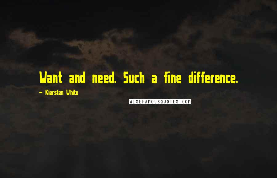 Kiersten White quotes: Want and need. Such a fine difference.