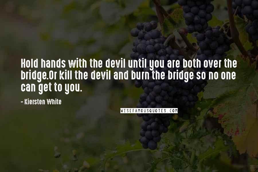 Kiersten White quotes: Hold hands with the devil until you are both over the bridge.Or kill the devil and burn the bridge so no one can get to you.