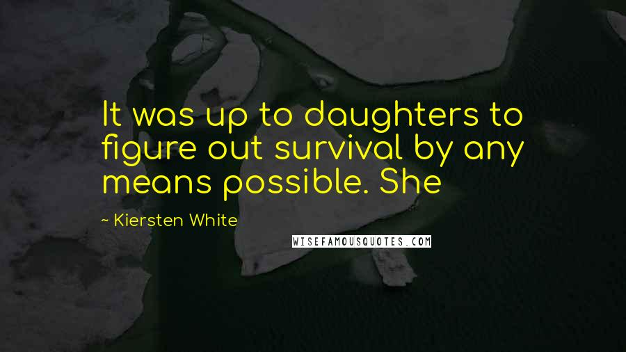 Kiersten White quotes: It was up to daughters to figure out survival by any means possible. She