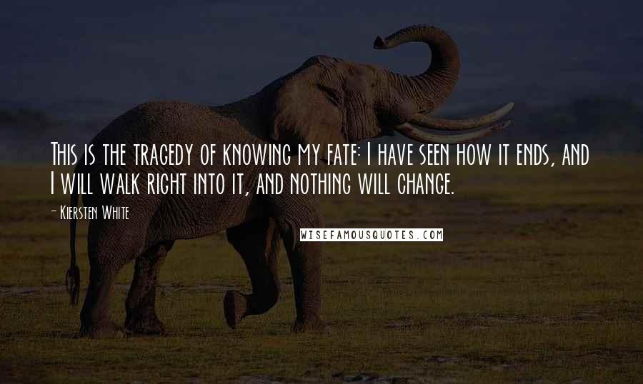 Kiersten White quotes: This is the tragedy of knowing my fate: I have seen how it ends, and I will walk right into it, and nothing will change.