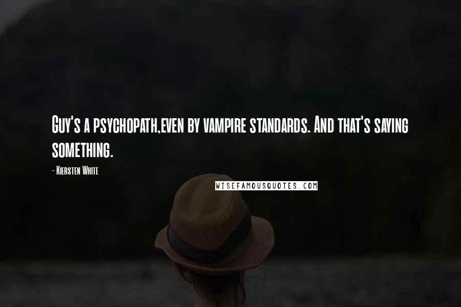 Kiersten White quotes: Guy's a psychopath,even by vampire standards. And that's saying something.