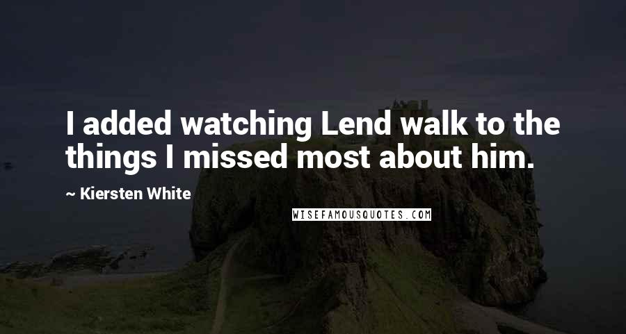 Kiersten White quotes: I added watching Lend walk to the things I missed most about him.