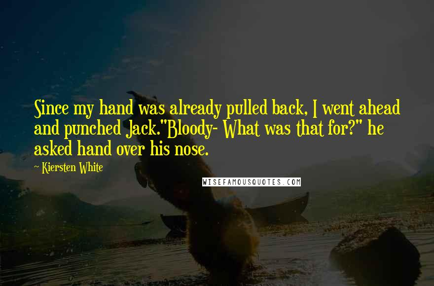 """Kiersten White quotes: Since my hand was already pulled back, I went ahead and punched Jack.""""Bloody- What was that for?"""" he asked hand over his nose."""
