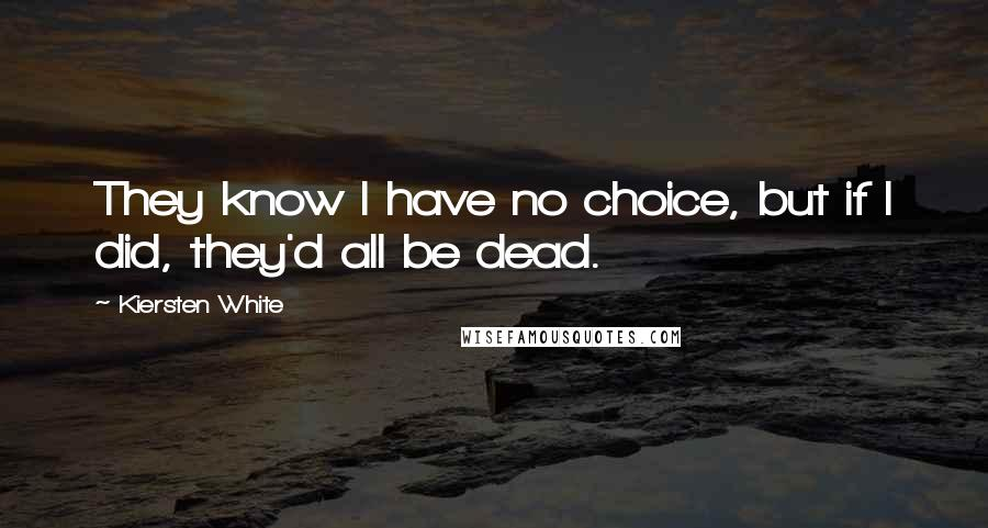 Kiersten White quotes: They know I have no choice, but if I did, they'd all be dead.