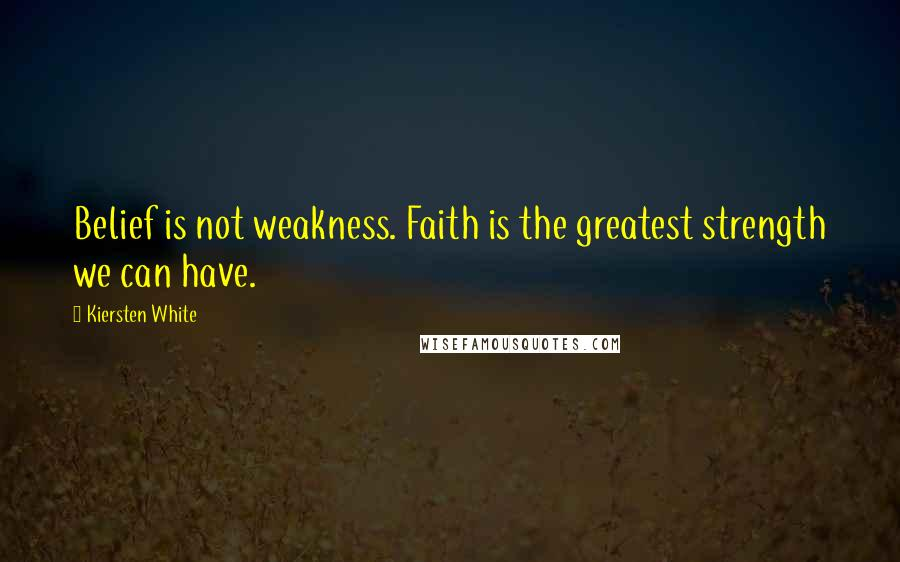 Kiersten White quotes: Belief is not weakness. Faith is the greatest strength we can have.