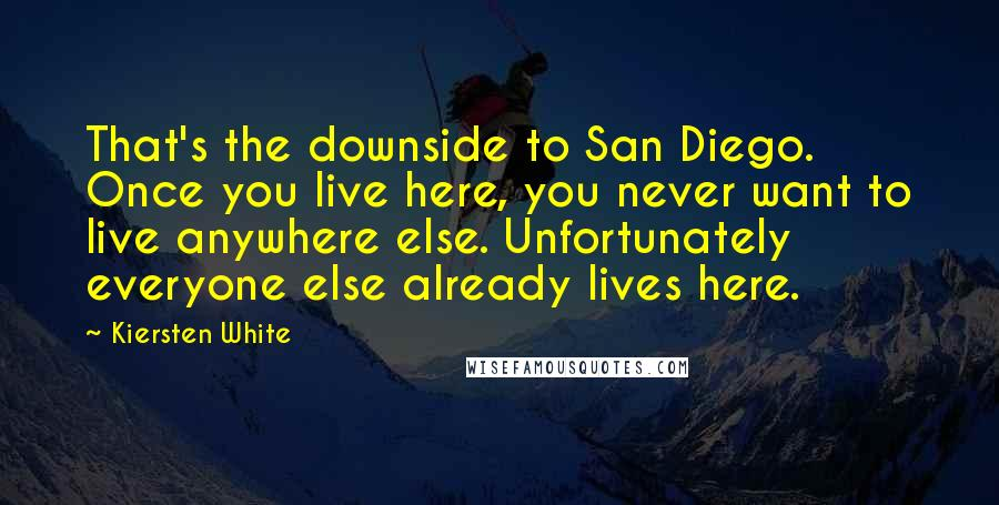 Kiersten White quotes: That's the downside to San Diego. Once you live here, you never want to live anywhere else. Unfortunately everyone else already lives here.