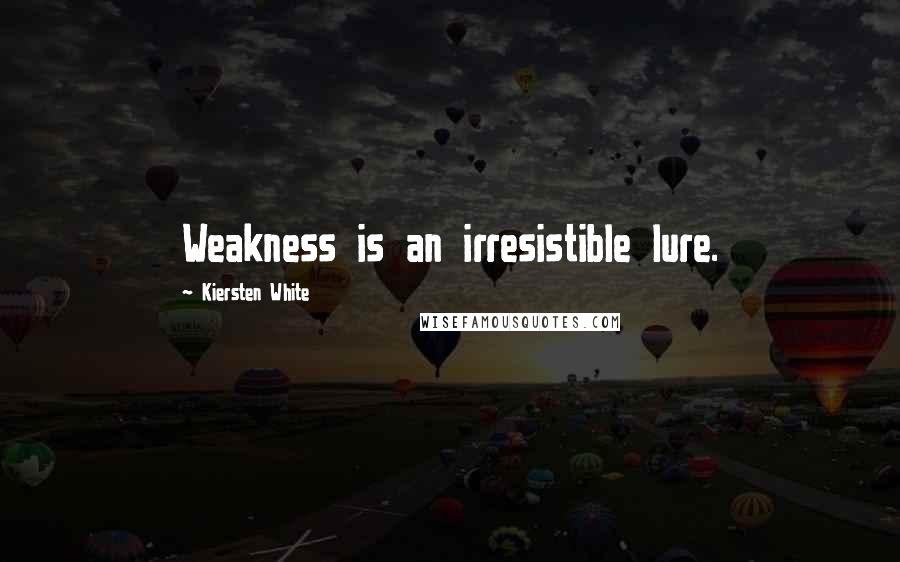 Kiersten White quotes: Weakness is an irresistible lure.