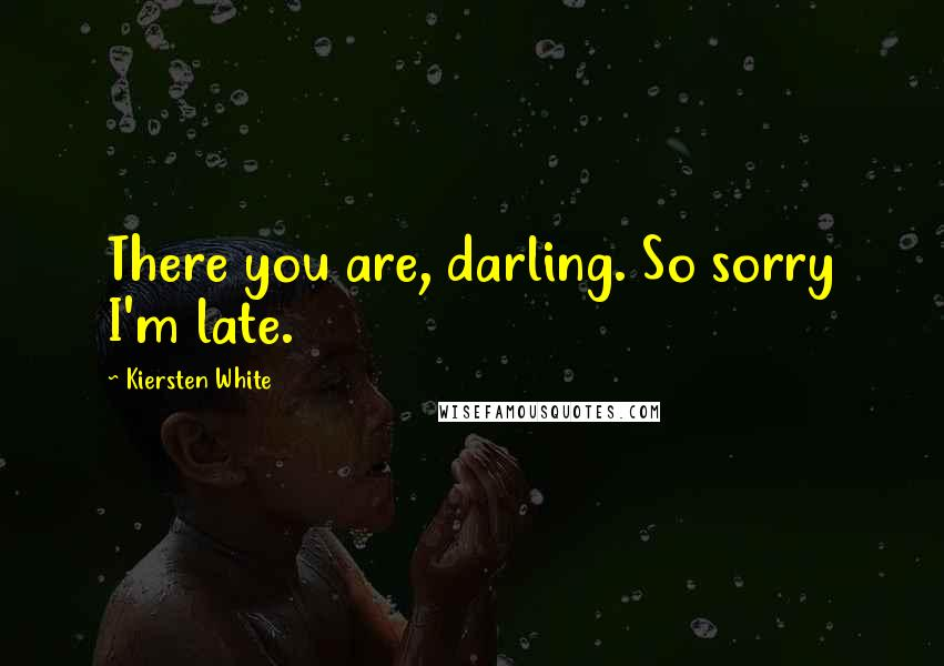Kiersten White quotes: There you are, darling. So sorry I'm late.
