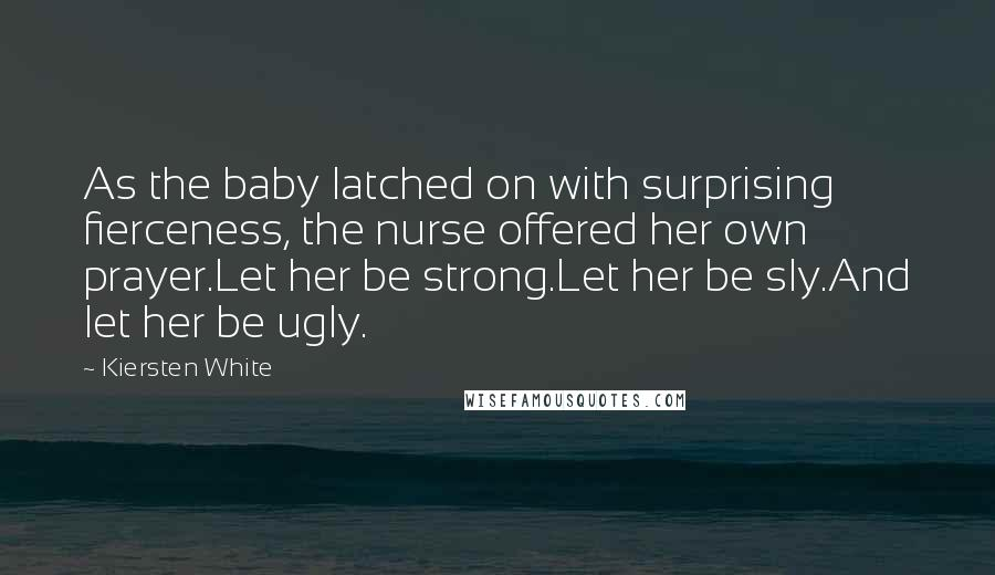 Kiersten White quotes: As the baby latched on with surprising fierceness, the nurse offered her own prayer.Let her be strong.Let her be sly.And let her be ugly.