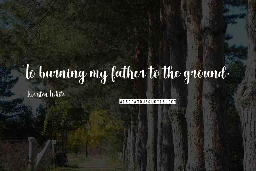 Kiersten White quotes: To burning my father to the ground.