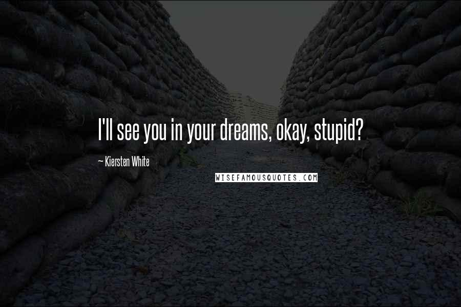 Kiersten White quotes: I'll see you in your dreams, okay, stupid?