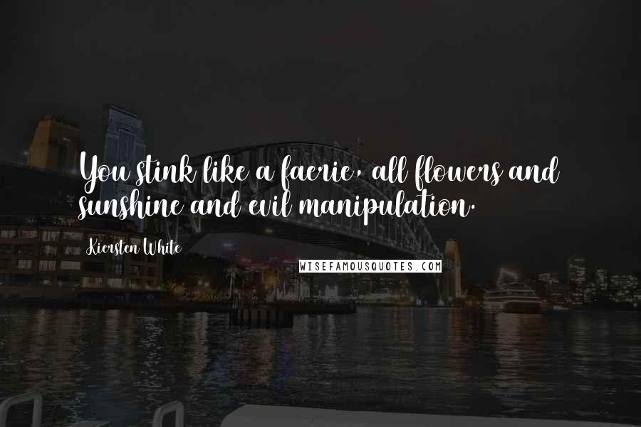Kiersten White quotes: You stink like a faerie, all flowers and sunshine and evil manipulation.