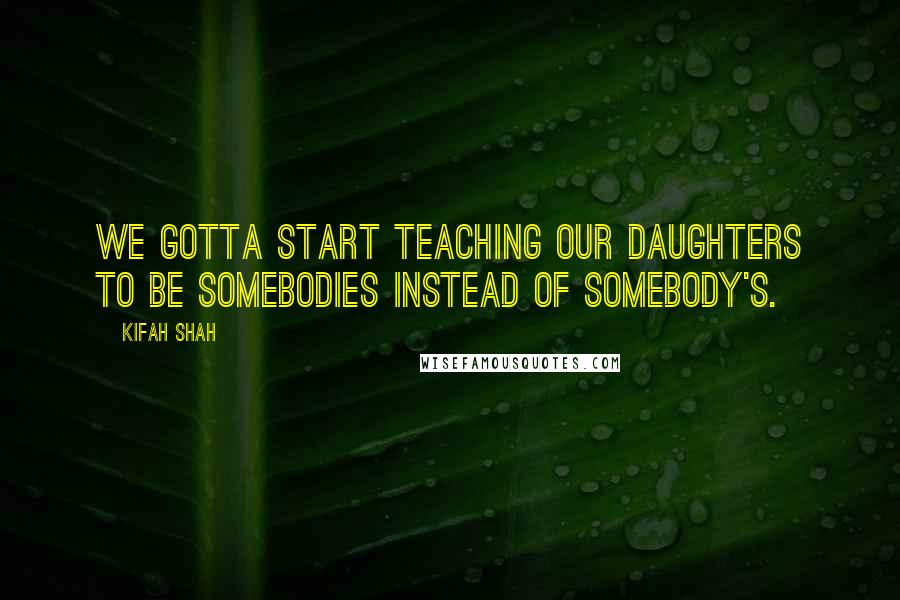 Kifah Shah quotes: We gotta start teaching our daughters to be somebodies instead of somebody's.
