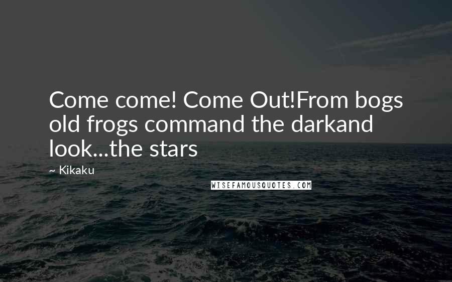 Kikaku quotes: Come come! Come Out!From bogs old frogs command the darkand look...the stars