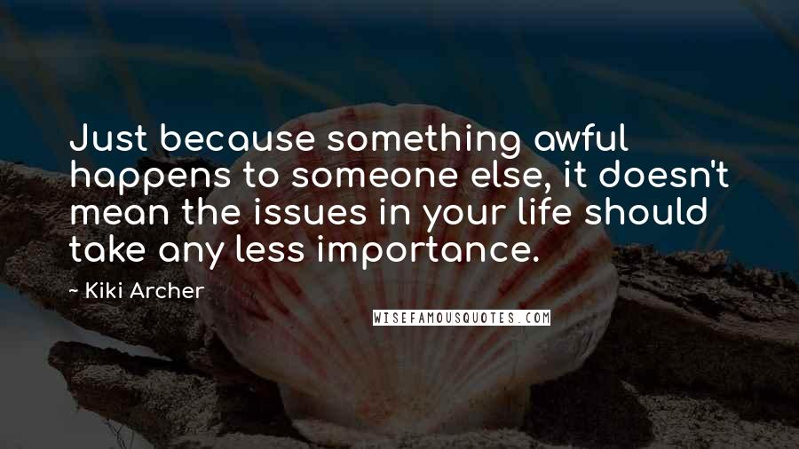 Kiki Archer quotes: Just because something awful happens to someone else, it doesn't mean the issues in your life should take any less importance.