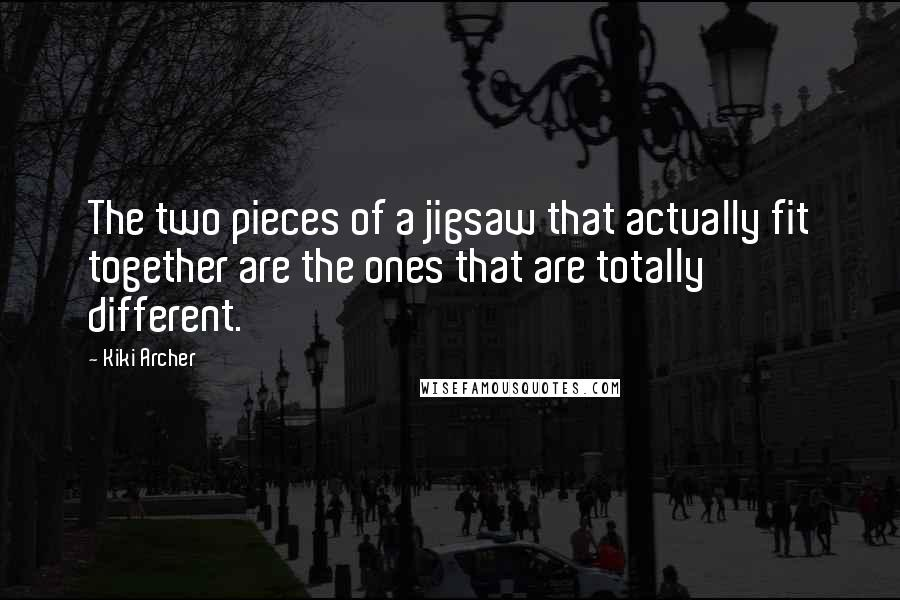Kiki Archer quotes: The two pieces of a jigsaw that actually fit together are the ones that are totally different.