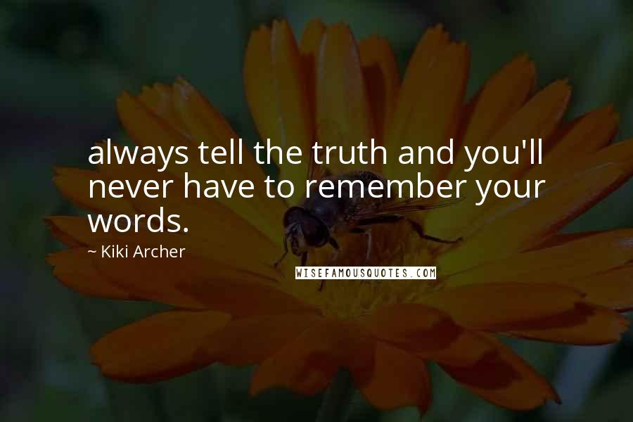 Kiki Archer quotes: always tell the truth and you'll never have to remember your words.