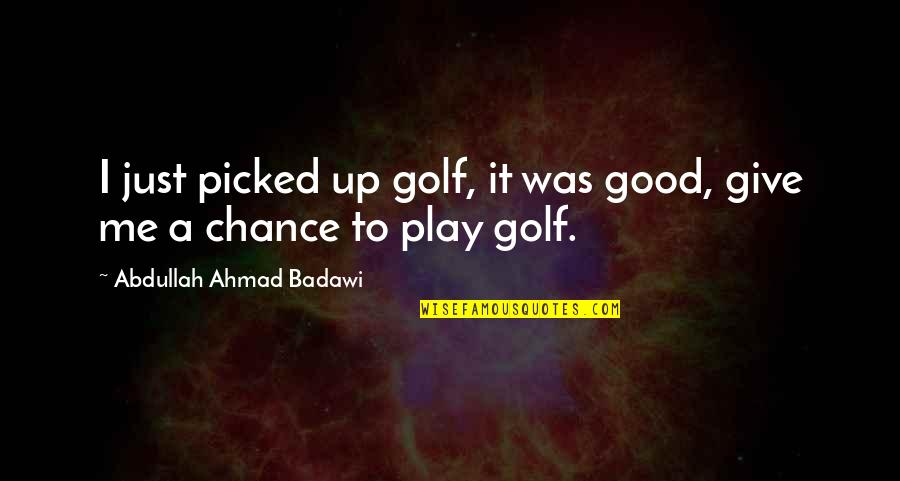 Kiko Arguello Quotes By Abdullah Ahmad Badawi: I just picked up golf, it was good,