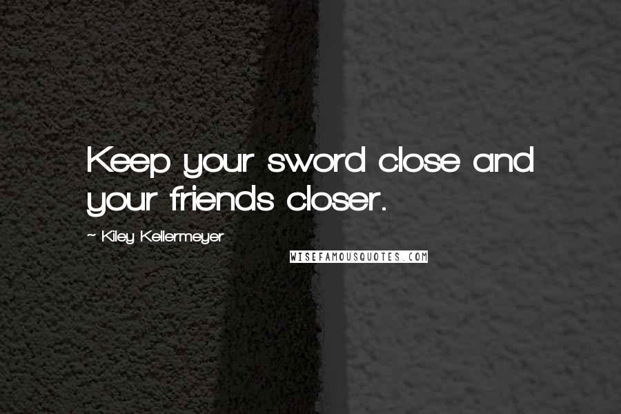 Kiley Kellermeyer quotes: Keep your sword close and your friends closer.
