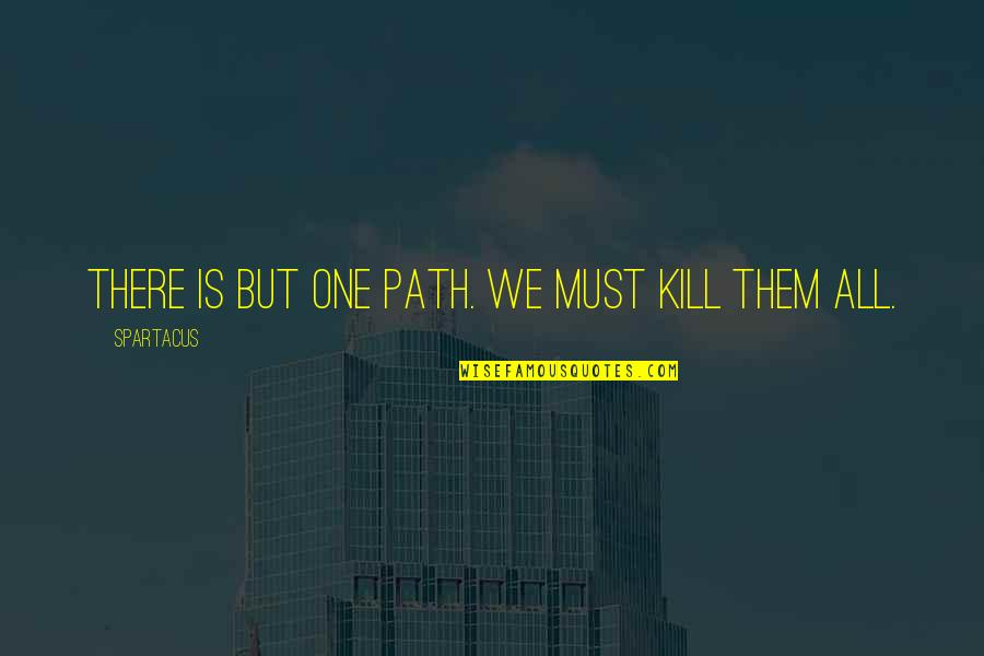 Kill Them All Spartacus Quotes By Spartacus: There is but one path. We must kill
