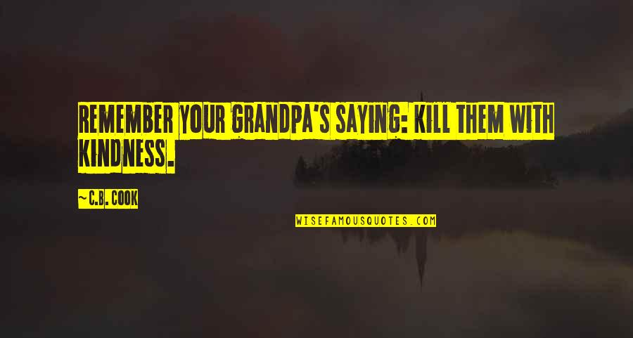 Kill U With Kindness Quotes By C.B. Cook: Remember your grandpa's saying: kill them with kindness.