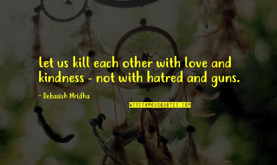 Kill U With Kindness Quotes By Debasish Mridha: Let us kill each other with love and