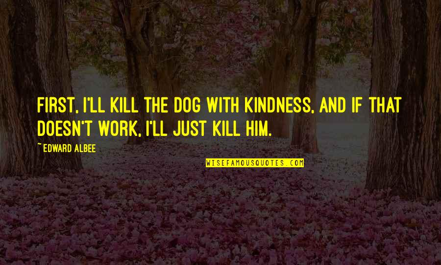 Kill U With Kindness Quotes By Edward Albee: First, I'll kill the dog with kindness, and