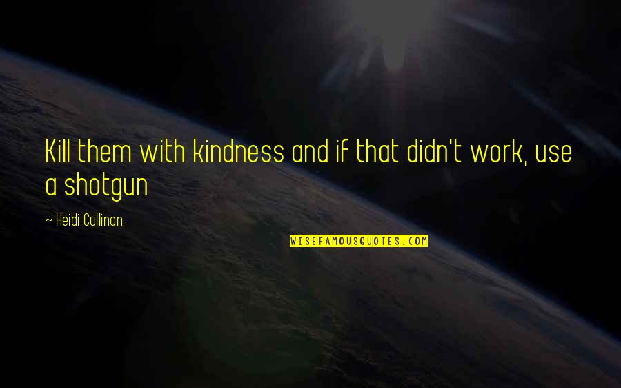 Kill U With Kindness Quotes By Heidi Cullinan: Kill them with kindness and if that didn't