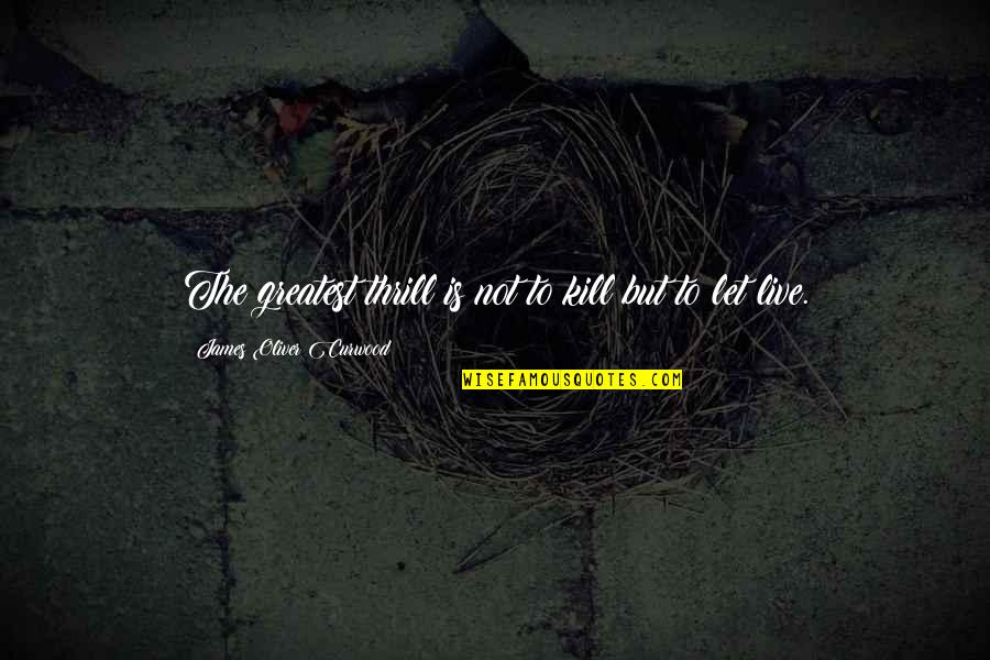 Kill U With Kindness Quotes By James Oliver Curwood: The greatest thrill is not to kill but