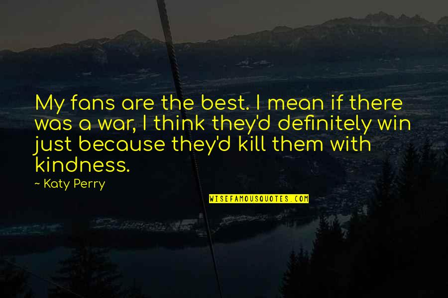 Kill U With Kindness Quotes By Katy Perry: My fans are the best. I mean if