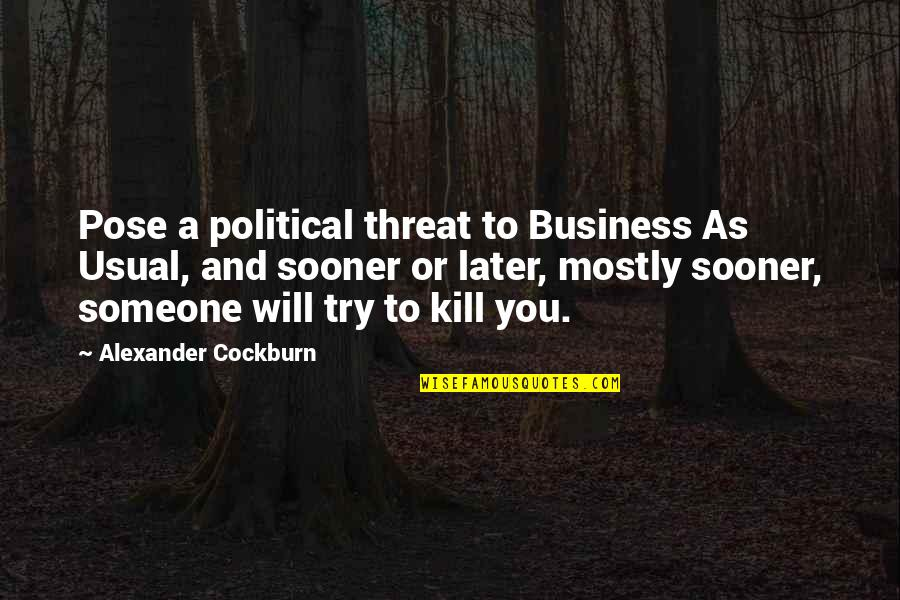 Kill You Quotes By Alexander Cockburn: Pose a political threat to Business As Usual,